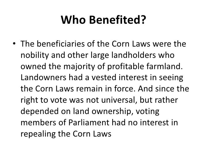 impact of the corn laws The corn laws had an important political impact on manchester it was one of the main reasons why the group of middle-class moderate reformers began meeting at the home of john potter  it also influenced working class radicals and the corn laws was one of the main issues that was to be addressed at the meeting that they had organised at st .