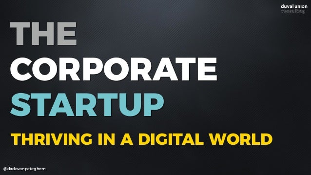 THE CORPORATE STARTUP @dadovanpeteghem THRIVING IN A DIGITAL WORLD