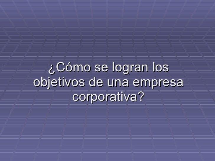 ¿Cómo se logran los objetivos de una empresa corporativa?