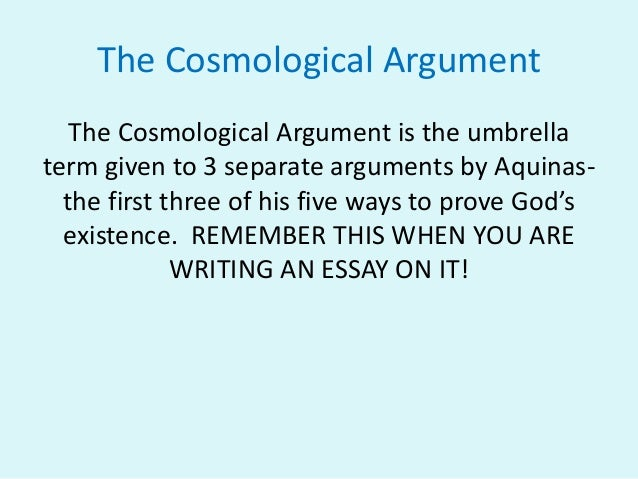 st thomas aquinas cosmological argument essay Likewise, cosmological arguments depend on certain empirical claims about the explanation for the occurrence of empirical events in contrast while st thomas aquinas (1224-1274) believed that god's existence is self-evident, he rejected the idea that it can be deduced from claims about the concept of god aquinas.