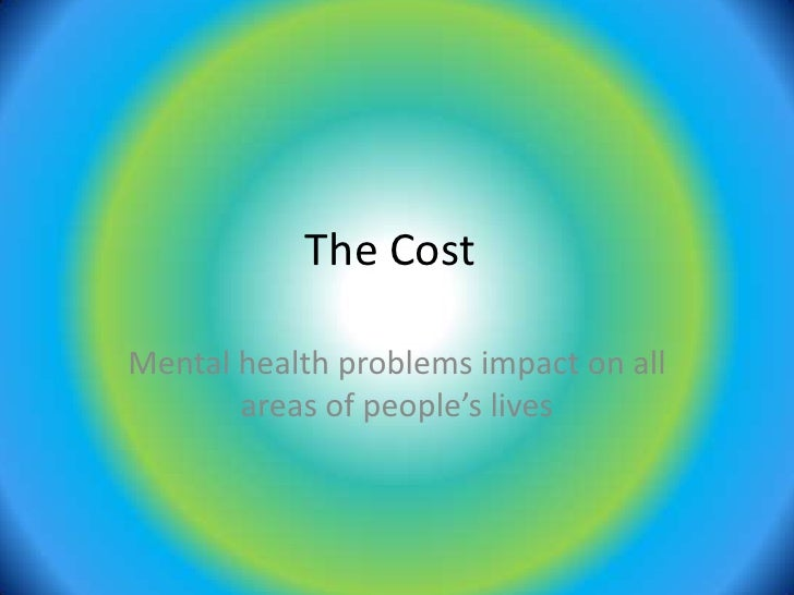 The Cost<br />Mental health problems impact on all areas of people's lives<br />
