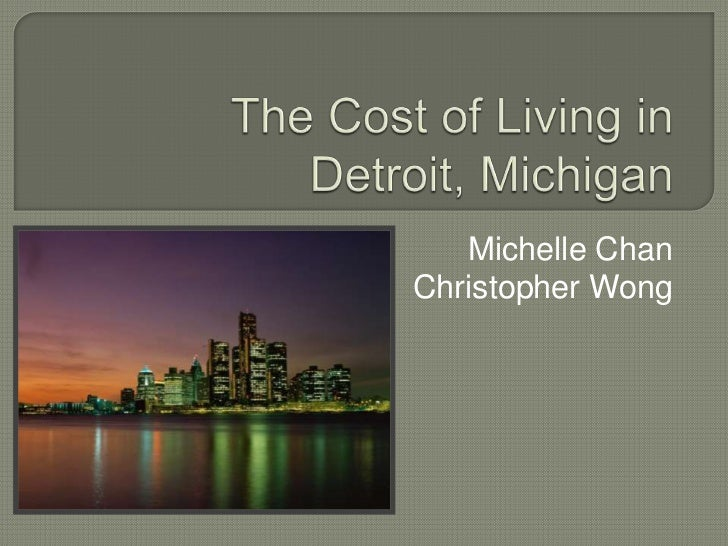 The Cost of Living inDetroit, Michigan<br />Michelle Chan<br />Christopher Wong<br />