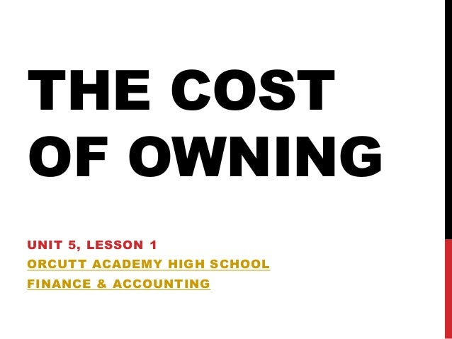 THE COST OF OWNING UNIT 5, LESSON 1 ORCUTT ACADEMY HIGH SCHOOL FINANCE & ACCOUNTING