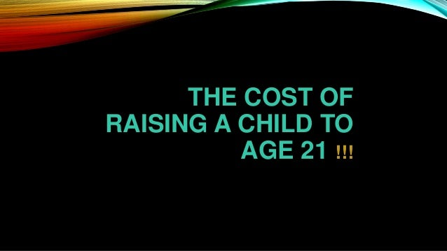 THE COST OF RAISING A CHILD TO AGE 21 !!!