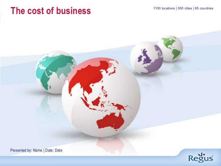 The cost of business 1100 locations  |  500 cities  |  85 countries Presented by: Name  |  Date: Date