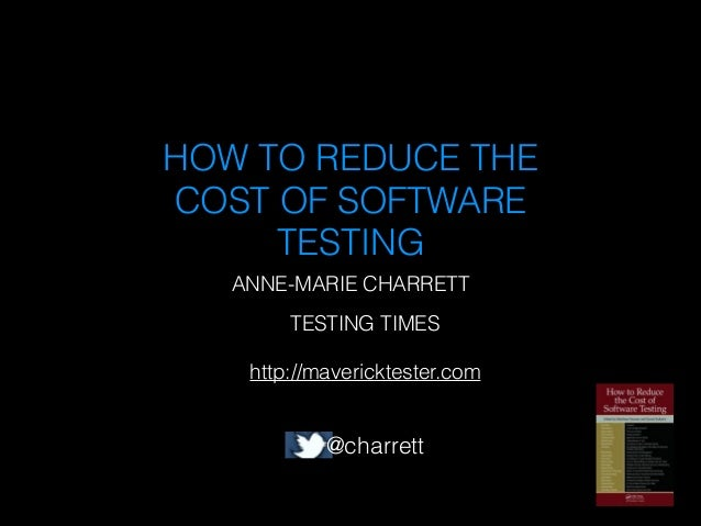 HOW TO REDUCE THE COST OF SOFTWARE TESTING ANNE-MARIE CHARRETT TESTING TIMES !  http://mavericktester.com  @charrett