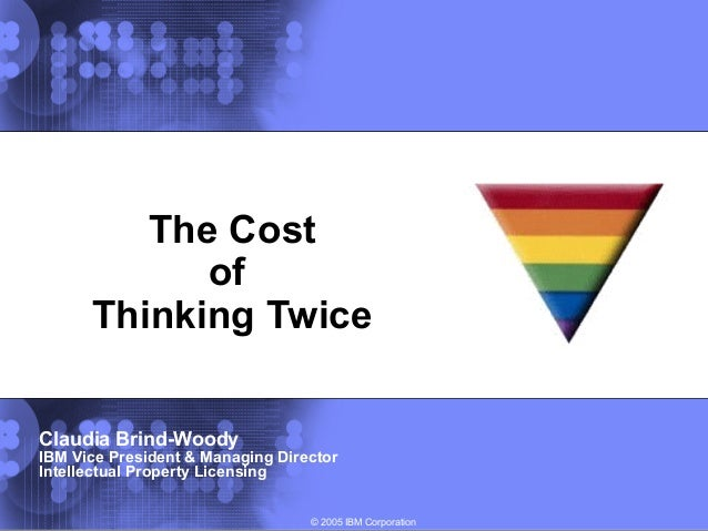© 2005 IBM Corporation The Cost of Thinking Twice Claudia Brind-Woody IBM Vice President & Managing Director Intellectual ...