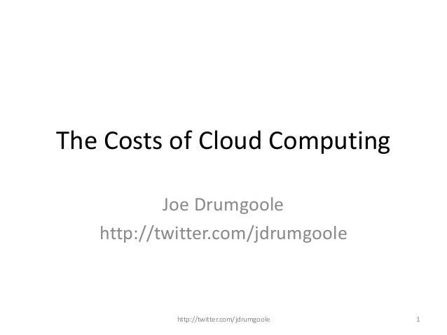 The Costs of Cloud Computing Joe Drumgoole http://twitter.com/jdrumgoole http://twitter.com/jdrumgoole 1