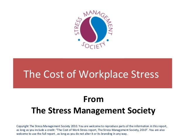 The Cost of Workplace Stress From The Stress Management Society Copyright The Stress Management Society 2010. You are welc...