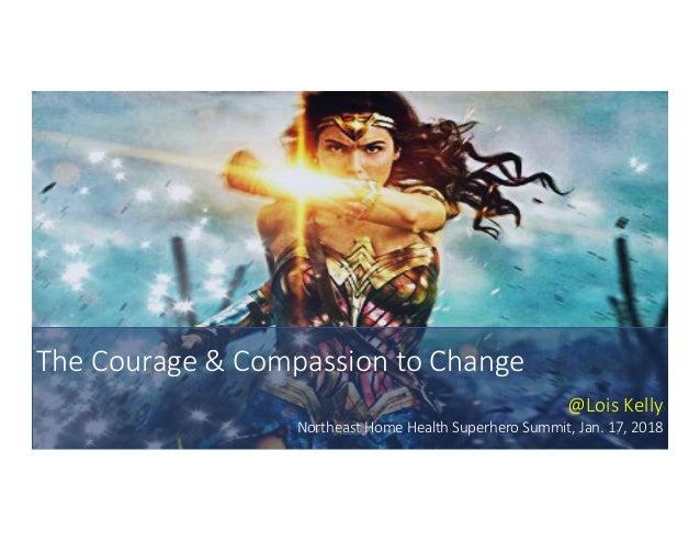 TheCourage&CompassiontoChange @LoisKelly NortheastHomeHealthSuperheroSummit,Jan.17,2018@LoisKelly 1