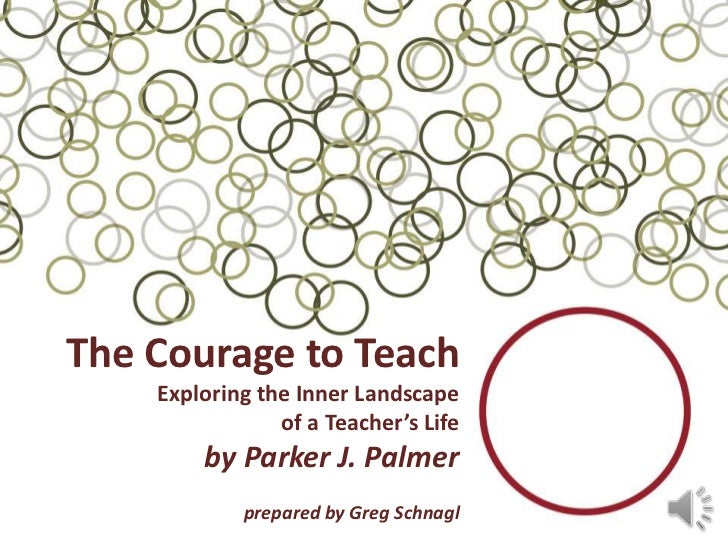 The Courage to Teach    Exploring the Inner Landscape                of a Teacher's Life        by Parker J. Palmer       ...