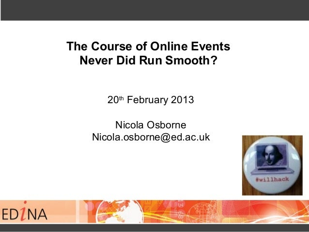 The Course of Online Events  Never Did Run Smooth?       20th February 2013         Nicola Osborne    Nicola.osborne@ed.ac...