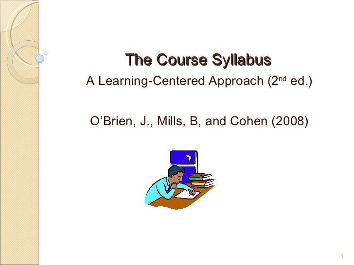The Course Syllabus <ul><li>A Learning-Centered Approach (2 nd  ed.) </li></ul><ul><li>O'Brien, J., Mills, B, and Cohen (2...