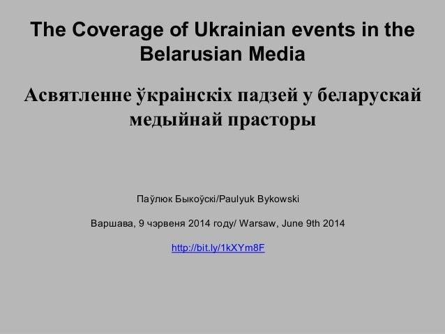 The Coverage of Ukrainian events in the Belarusian Media Паўлюк Быкоўскі/Paulyuk Bykowski Варшава, 9 чэрвеня 2014 году/ Wa...