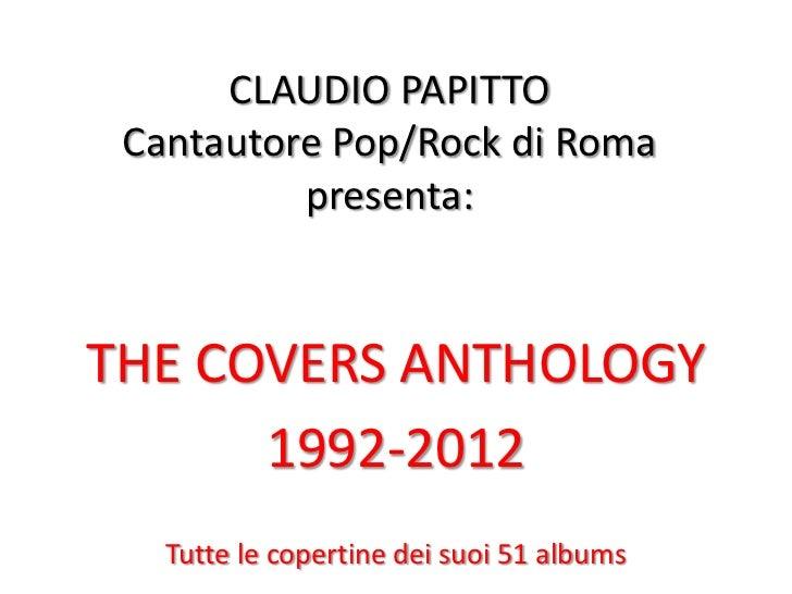 CLAUDIO PAPITTO Cantautore Pop/Rock di Roma          presenta:THE COVERS ANTHOLOGY      1992-2012   Tutte le copertine dei...