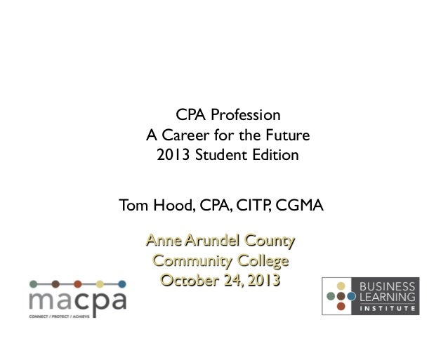 CPA Profession  A Career for the Future  2013 Student Edition  Tom Hood, CPA, CITP, CGMA  Anne Arundel County Communit...