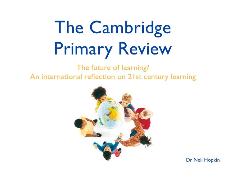 The Cambridge        Primary Review               The future of learning? An international reflection on 21st century learn...