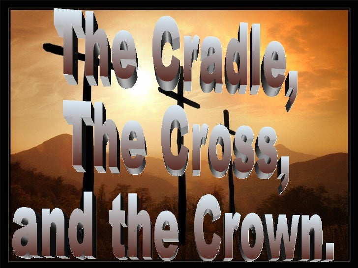 The Cradle, The Cross, and the Crown.