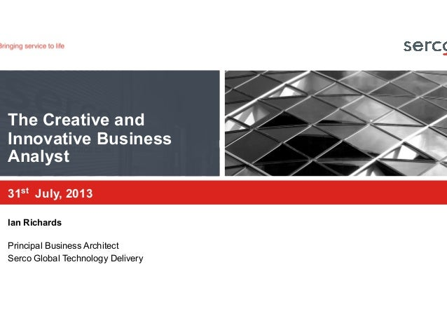 The Creative and Innovative Business Analyst 31st July, 2013 Ian Richards Principal Business Architect Serco Global Techno...
