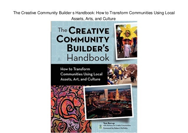The Creative Community Builder s Handbook: How to Transform Communities Using Local Assets, Arts, and Culture