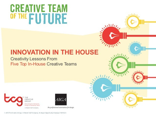 INNOVATION IN THE HOUSE  Creativity Lessons From  Five Top In-House Creative Teams  © 2014 The Creative Group. A Robert Ha...