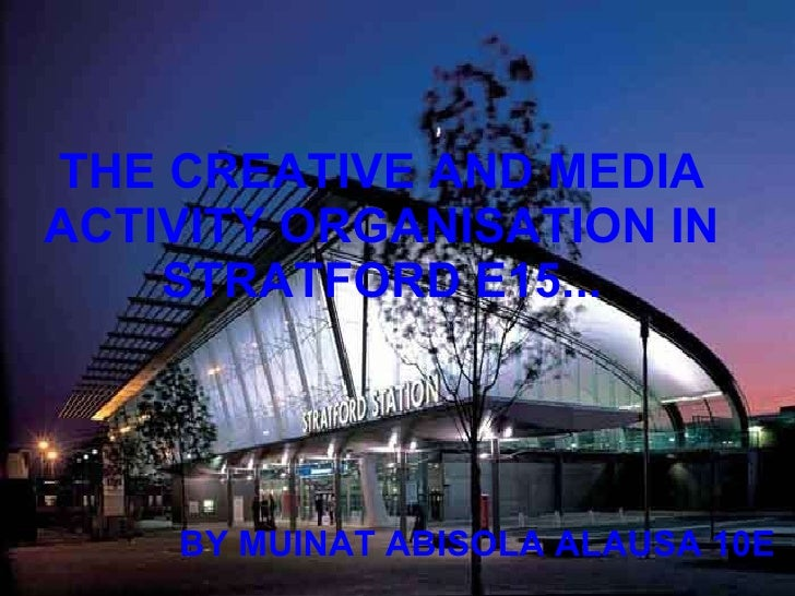THE CREATIVE AND MEDIA ACTIVITY ORGANISATION IN STRATFORD E15... BY MUINAT ABISOLA ALAUSA 10E