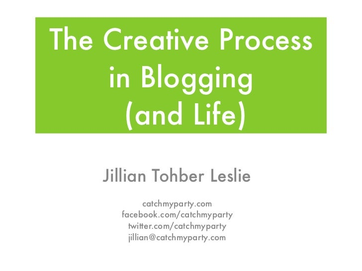 The Creative Process    in Blogging      (and Life)    Jillian Tohber Leslie              catchmyparty.com      facebook.c...