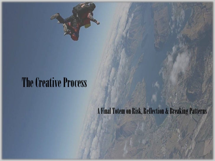 The Creative Process<br />A Final Totem on Risk, Reflection & Breaking Patterns<br />
