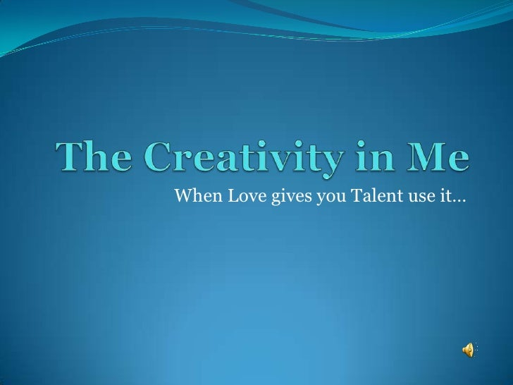 The Creativity in Me<br />When Love gives you Talent use it…<br />