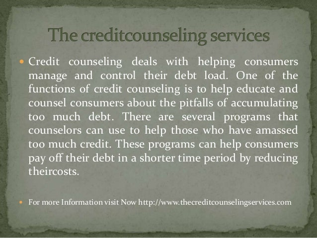  Credit counseling deals with helping consumers manage and control their debt load. One of the functions of credit counse...