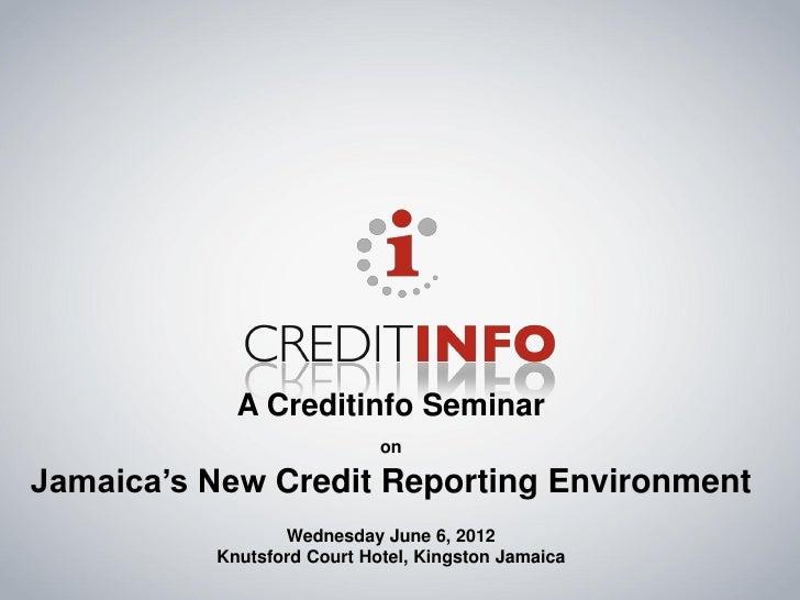 A Creditinfo Seminar                            onJamaica's New Credit Reporting Environment                 Wednesday Jun...