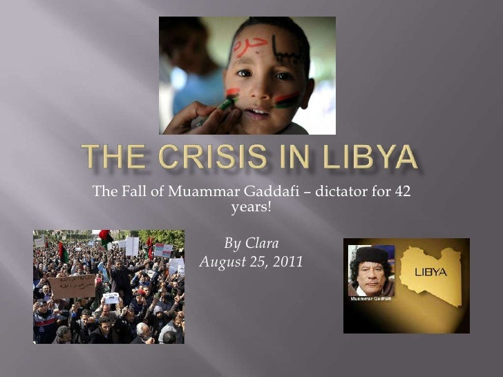 The Crisis In Libya<br />The Fall of Muammar Gaddafi – dictator for 42 years!<br />By Clara<br />August 25, 2011<br />...