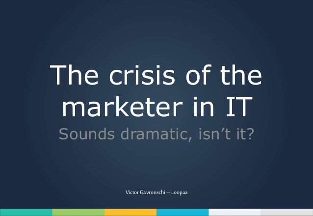 The crisis of the marketer in IT Sounds dramatic, isn't it? Victor Gavronschi– Loopaa