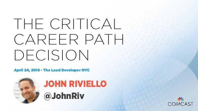 THE CRITICAL CAREER PATH DECISION April 24, 2018 - The Lead Developer NYC JOHN RIVIELLO @JohnRiv