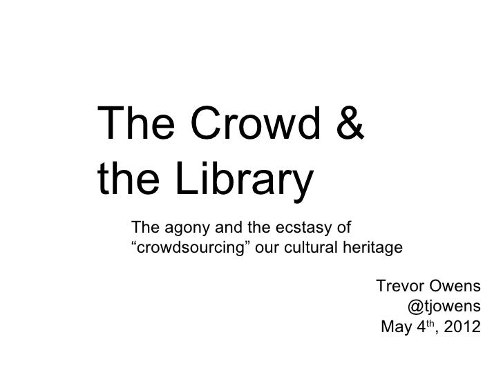"The Crowd &the Library The agony and the ecstasy of ""crowdsourcing"" our cultural heritage                                 ..."