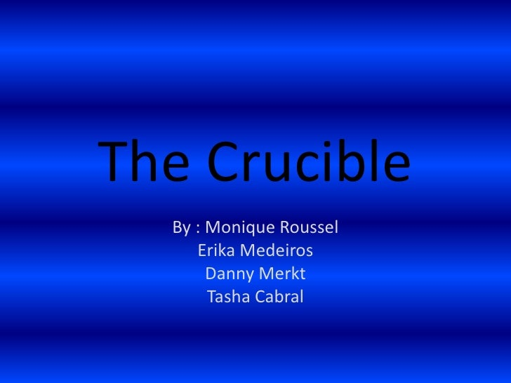 The Crucible <br />By : Monique Roussel<br />Erika Medeiros<br />Danny Merkt<br />Tasha Cabral<br />