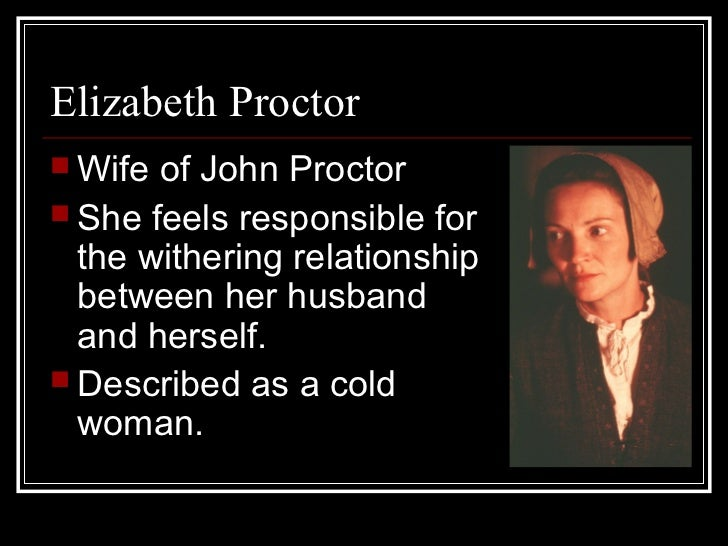 john proctor and elizabeths relationship John proctor is the protagonist of the novel the crucible by arthur miller throughout the play, he is at the heart of the plot, the protagonist of the story in fact, proctor is involved in the salem witch trial in which his wife is accused of being a witch.