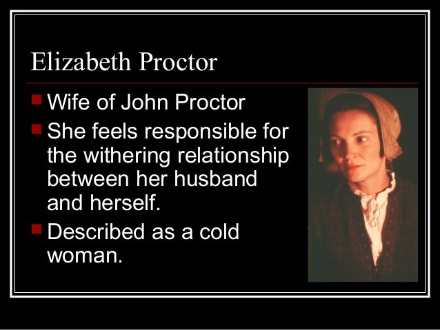 proctor and elizabeth relationship Summary: discusses the characters of john and elizabeth proctor in arthur miller's play, the crucible analyzes their marriage in relation to the mores of the late 1600s in puritanical america marriages in the late 1600's were all but romantic although the husband and wife loved each other it took.