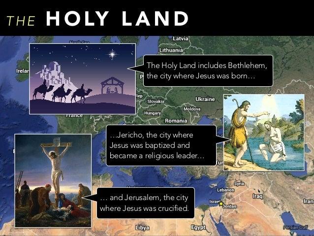 T H E H O LY L A N D The Holy Land includes Bethlehem, the city where Jesus was born… … and Jerusalem, the city where Jesu...