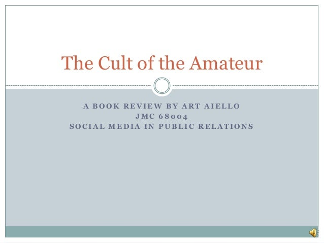 The Cult of the Amateur  A BOOK REVIEW BY ART AIELLO           JMC 68004SOCIAL MEDIA IN PUBLIC RELATIONS