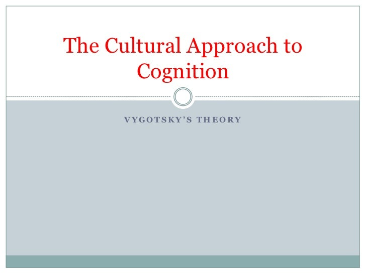 The Cultural Approach to       Cognition      VYGOTSKY'S THEORY