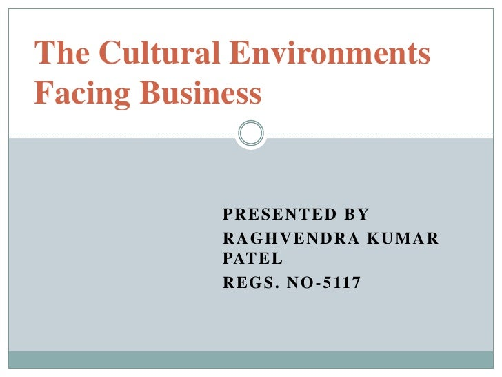 The Cultural Environments     Facing Business<br />Presented by<br />Raghvendra kumar Patel<br />Regs. No-5117<br />