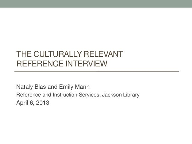 THE CULTURALLY RELEVANT REFERENCE INTERVIEW Nataly Blas and Emily Mann Reference and Instruction Services, Jackson Library...