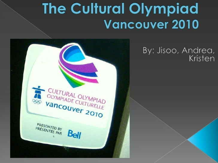 The Cultural OlympiadVancouver 2010<br />By: Jisoo, Andrea, Kristen<br />