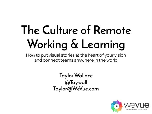 The Culture of Remote Working & Learning How to put visual stories at the heart of your vision and connect teams anywhere...