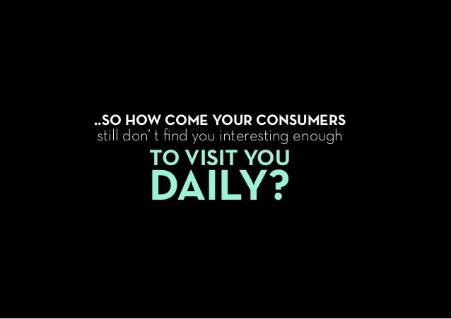 ..SO HOW COME YOUR CONSUMERS still don' t find you interesting enough TO VISIT YOU DAILY?
