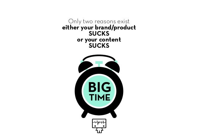 Only two reasons exist either your brand/product SUCKS or your content SUCKS
