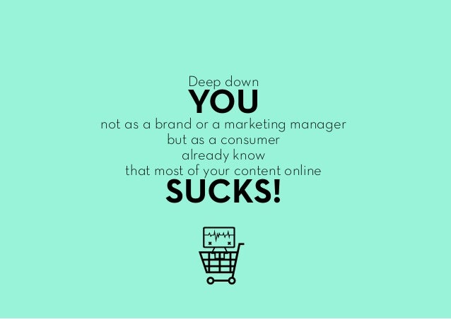 Deep down YOUnot as a brand or a marketing manager but as a consumer already know that most of your content online SUCKS!