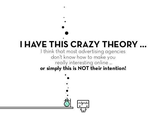 I HAVE THIS CRAZY THEORY ... I think that most advertising agencies don't know how to make you really interesting online ....