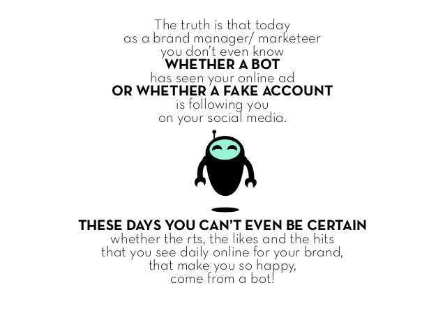 The truth is that today as a brand manager/ marketeer you don't even know WHETHER A BOT has seen your online ad OR WHETHER...